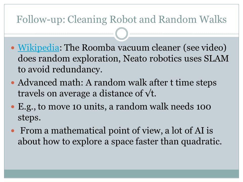 Follow-up: Cleaning Robot and Random Walks Wikipedia: The Roomba vacuum cleaner (see video) does random exploration, Neato robotics uses SLAM to avoid redundancy.
