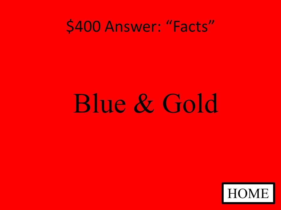 $400 Answer: Facts Blue & Gold HOME