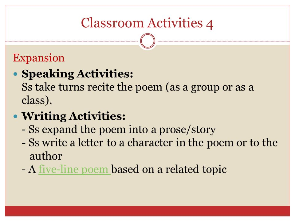 Classroom Activities 4 Expansion Speaking Activities: Ss take turns recite the poem (as a group or as a class).