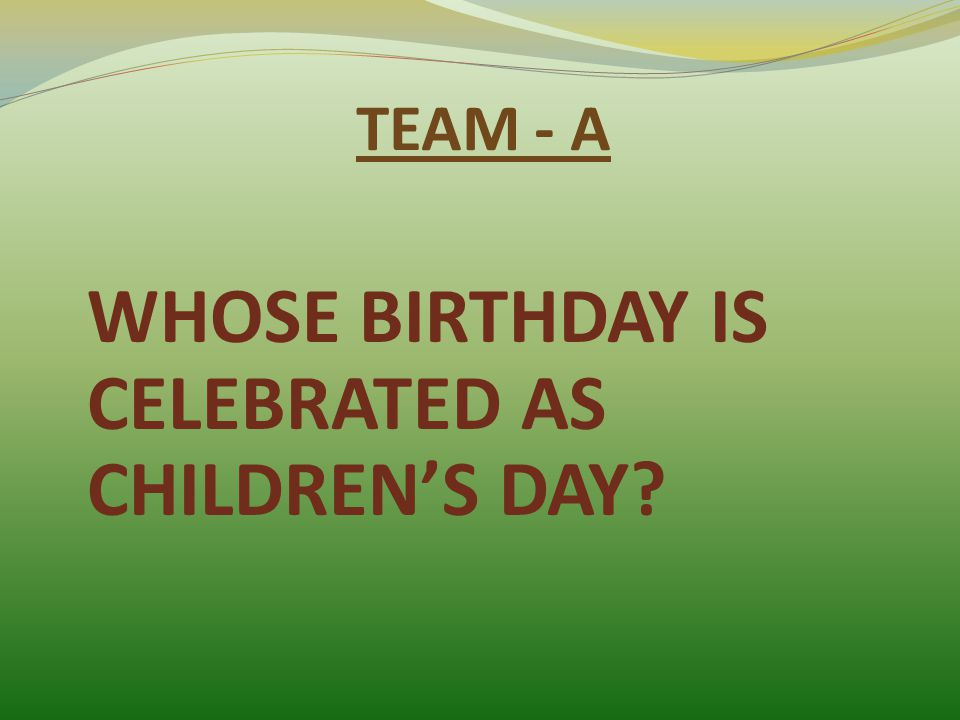 TEAM - A WHOSE BIRTHDAY IS CELEBRATED AS CHILDREN'S DAY?