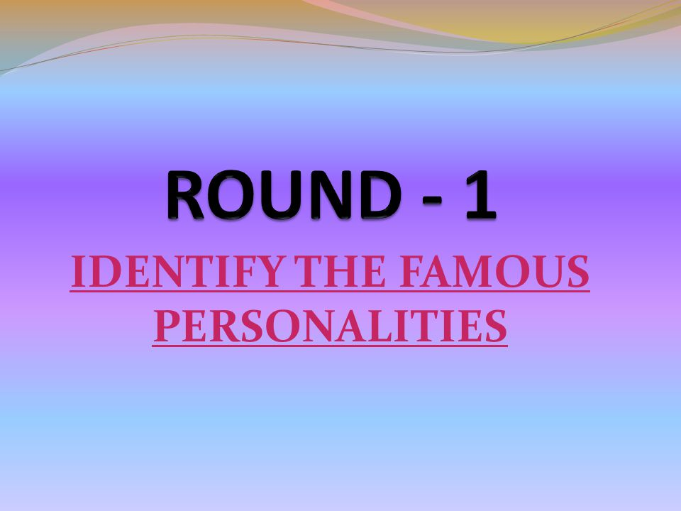 IDENTIFY THE FAMOUS PERSONALITIES
