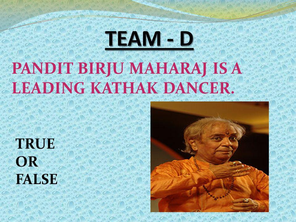 PANDIT BIRJU MAHARAJ IS A LEADING KATHAK DANCER. TRUE OR FALSE
