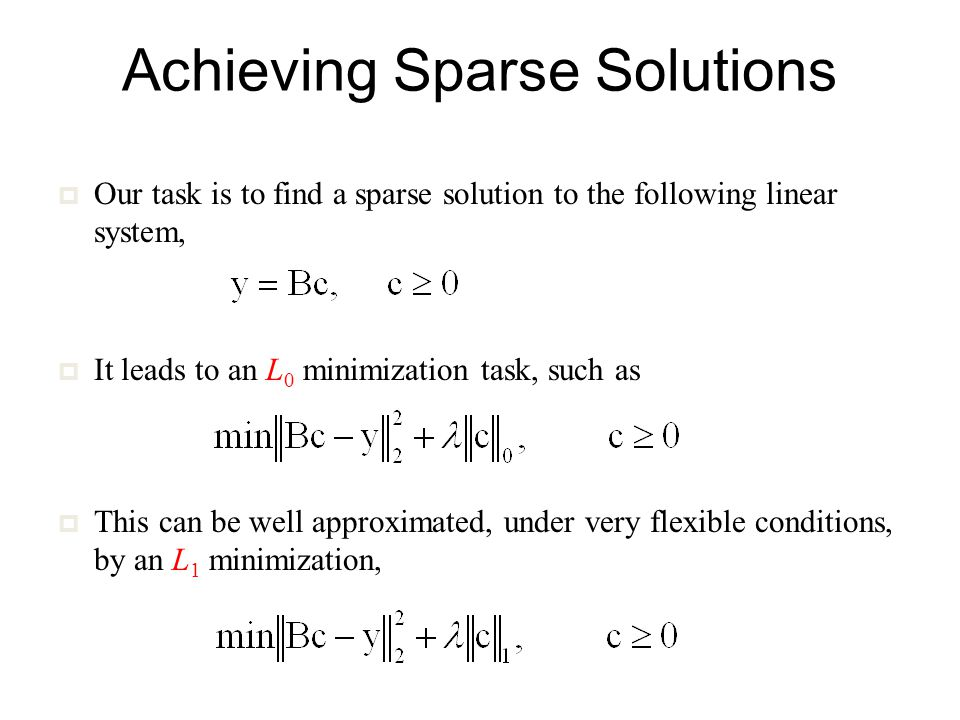 Achieving Sparse Solutions  Our task is to find a sparse solution to the following linear system,  It leads to an L 0 minimization task, such as  This can be well approximated, under very flexible conditions, by an L 1 minimization,