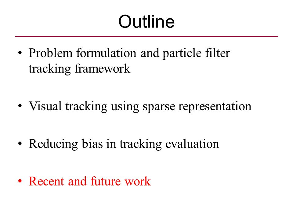 Outline Problem formulation and particle filter tracking framework Visual tracking using sparse representation Reducing bias in tracking evaluation Re