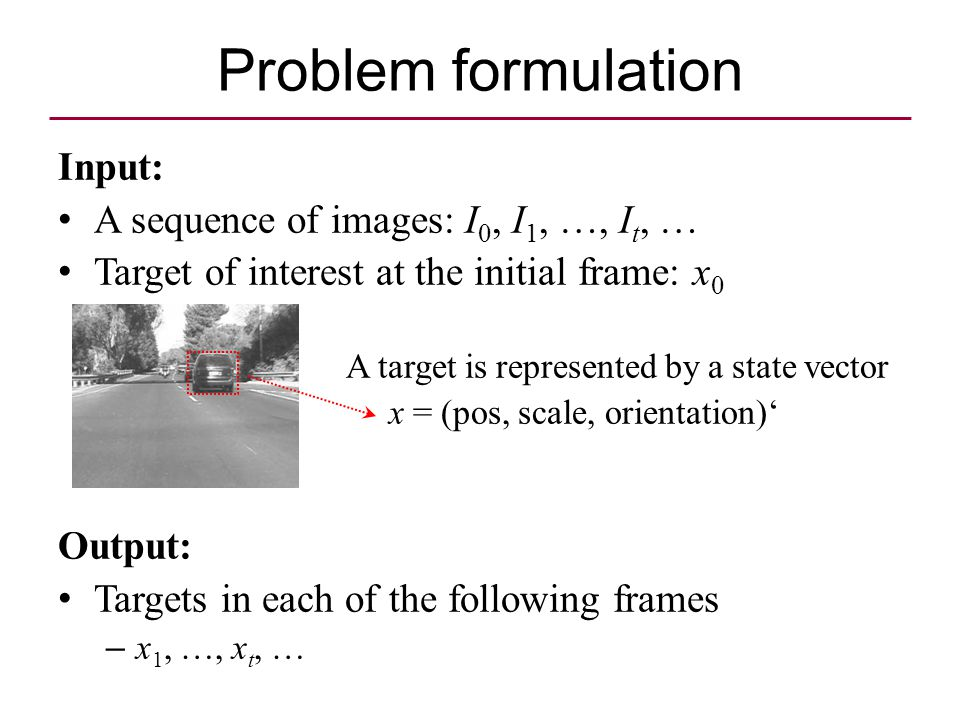 Problem formulation Input: A sequence of images: I 0, I 1, …, I t, … Target of interest at the initial frame: x 0 A target is represented by a state vector x = (pos, scale, orientation)' Output: Targets in each of the following frames – x 1, …, x t, …