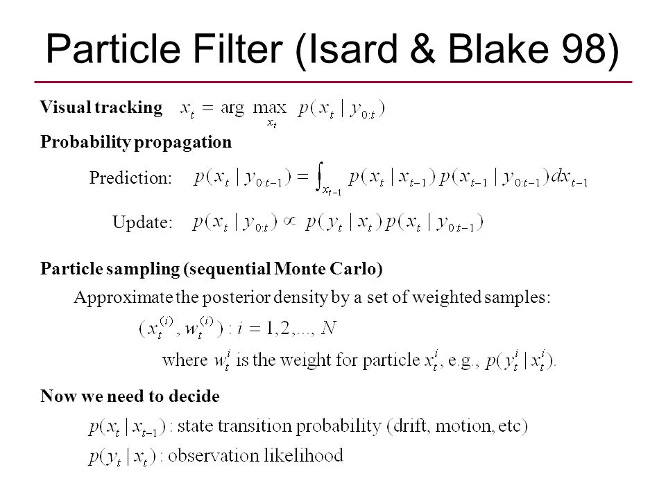 Particle Filter (Isard & Blake 98) Prediction: Update: Visual tracking Probability propagation Particle sampling (sequential Monte Carlo) Approximate