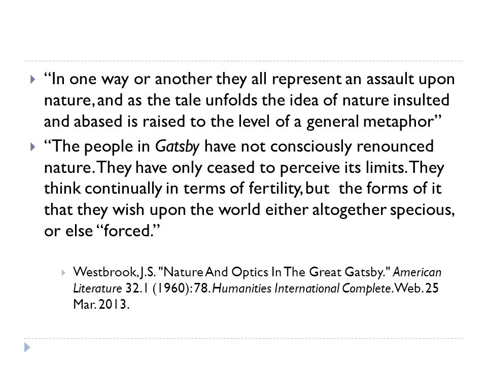  In one way or another they all represent an assault upon nature, and as the tale unfolds the idea of nature insulted and abased is raised to the level of a general metaphor  The people in Gatsby have not consciously renounced nature.