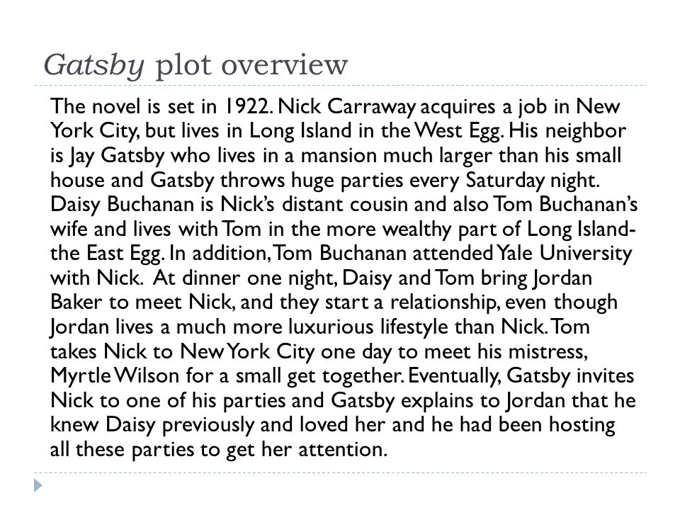 Gatsby plot overview The novel is set in 1922. Nick Carraway acquires a job in New York City, but lives in Long Island in the West Egg. His neighbor i