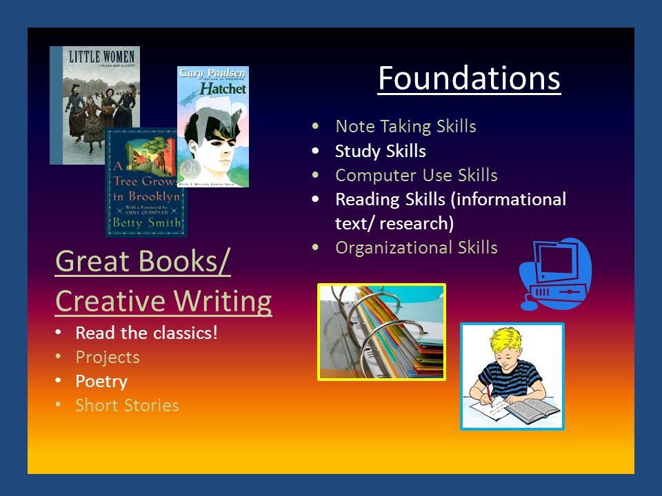 Foundations Note Taking Skills Study Skills Computer Use Skills Reading Skills (informational text/ research) Organizational Skills Great Books/ Creative Writing Read the classics.