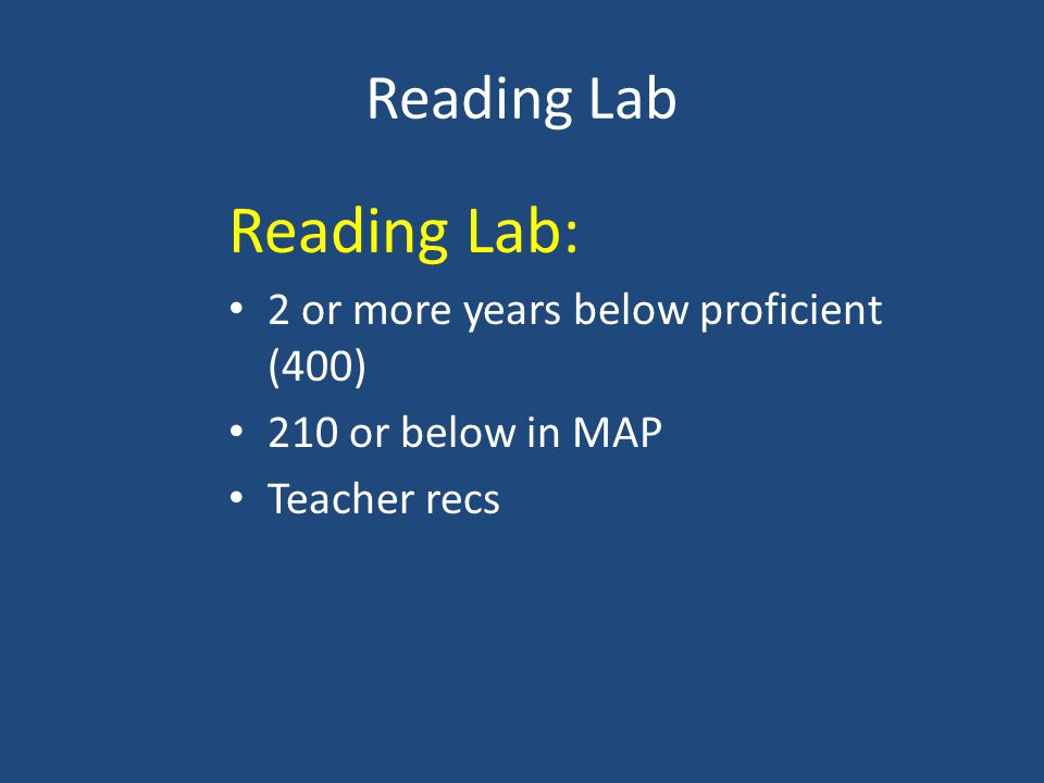 Reading Lab Reading Lab: 2 or more years below proficient (400) 210 or below in MAP Teacher recs