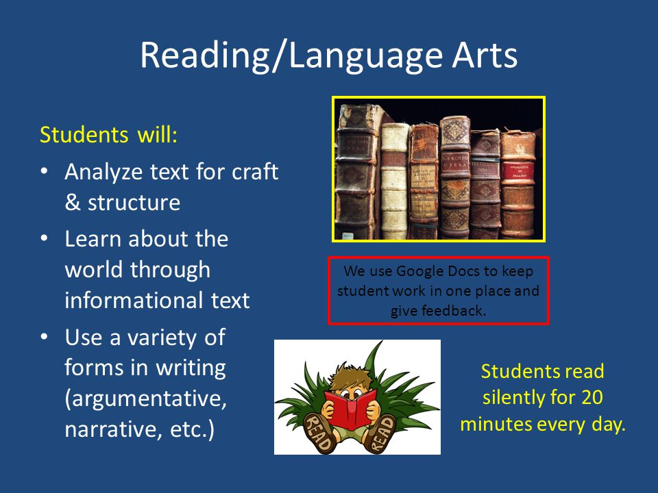 Reading/Language Arts Students will: Analyze text for craft & structure Learn about the world through informational text Use a variety of forms in writing (argumentative, narrative, etc.) We use Google Docs to keep student work in one place and give feedback.