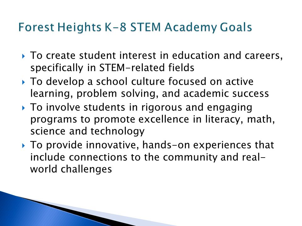  To create student interest in education and careers, specifically in STEM-related fields  To develop a school culture focused on active learning, problem solving, and academic success  To involve students in rigorous and engaging programs to promote excellence in literacy, math, science and technology  To provide innovative, hands-on experiences that include connections to the community and real- world challenges