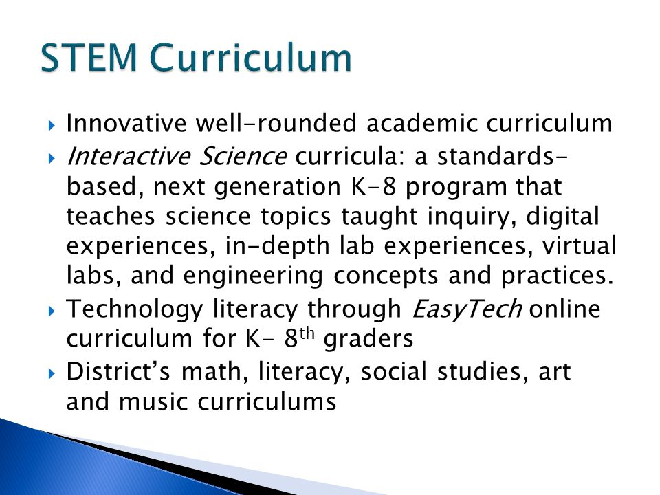  Innovative well-rounded academic curriculum  Interactive Science curricula: a standards- based, next generation K-8 program that teaches science topics taught inquiry, digital experiences, in-depth lab experiences, virtual labs, and engineering concepts and practices.