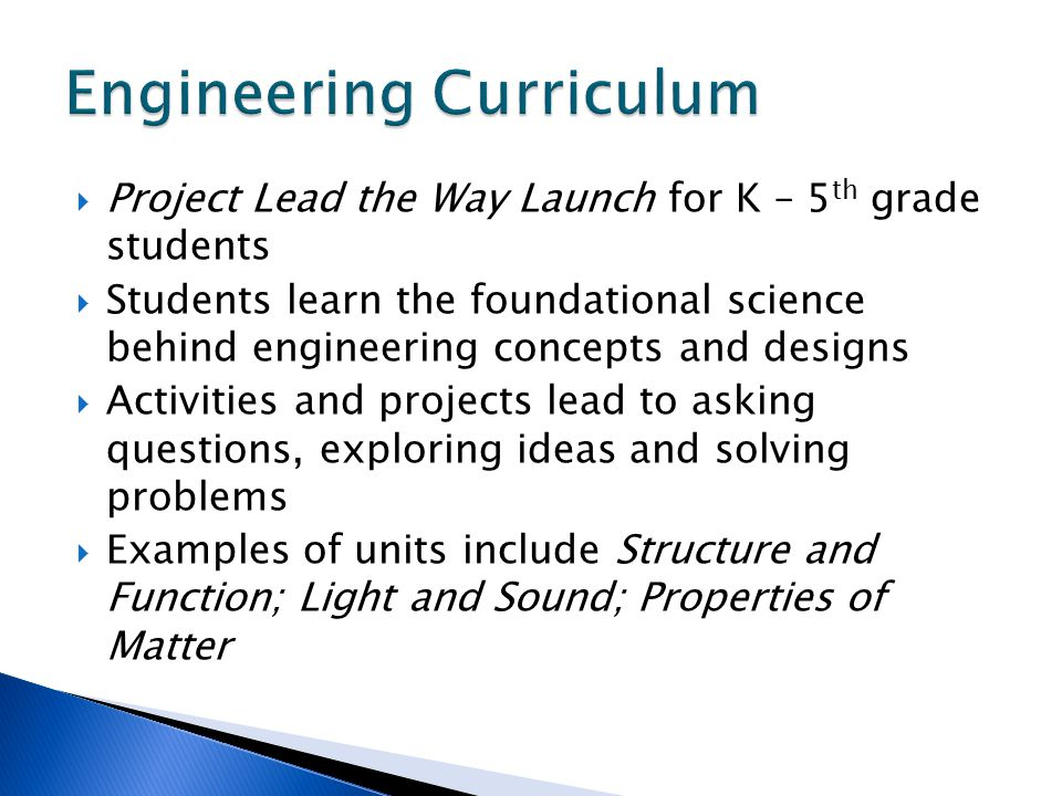  Project Lead the Way Launch for K – 5 th grade students  Students learn the foundational science behind engineering concepts and designs  Activities and projects lead to asking questions, exploring ideas and solving problems  Examples of units include Structure and Function; Light and Sound; Properties of Matter