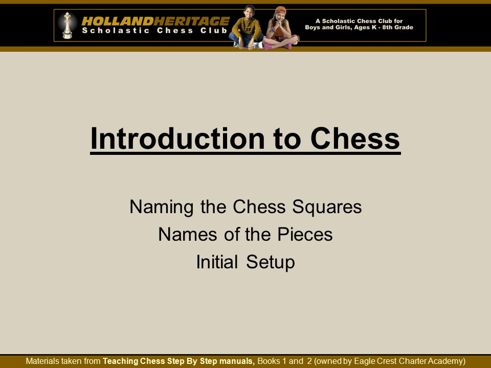 Introduction to Chess Naming the Chess Squares Names of the Pieces Initial Setup Materials taken from Teaching Chess Step By Step manuals, Books 1 and 2 (owned by Eagle Crest Charter Academy)