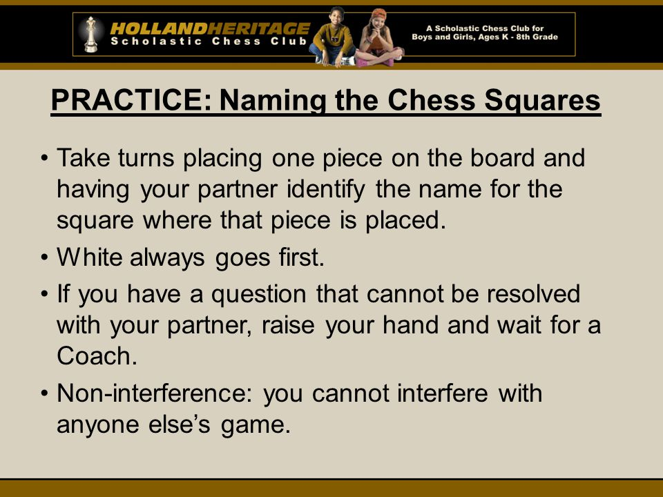 PRACTICE: Naming the Chess Squares Take turns placing one piece on the board and having your partner identify the name for the square where that piece is placed.