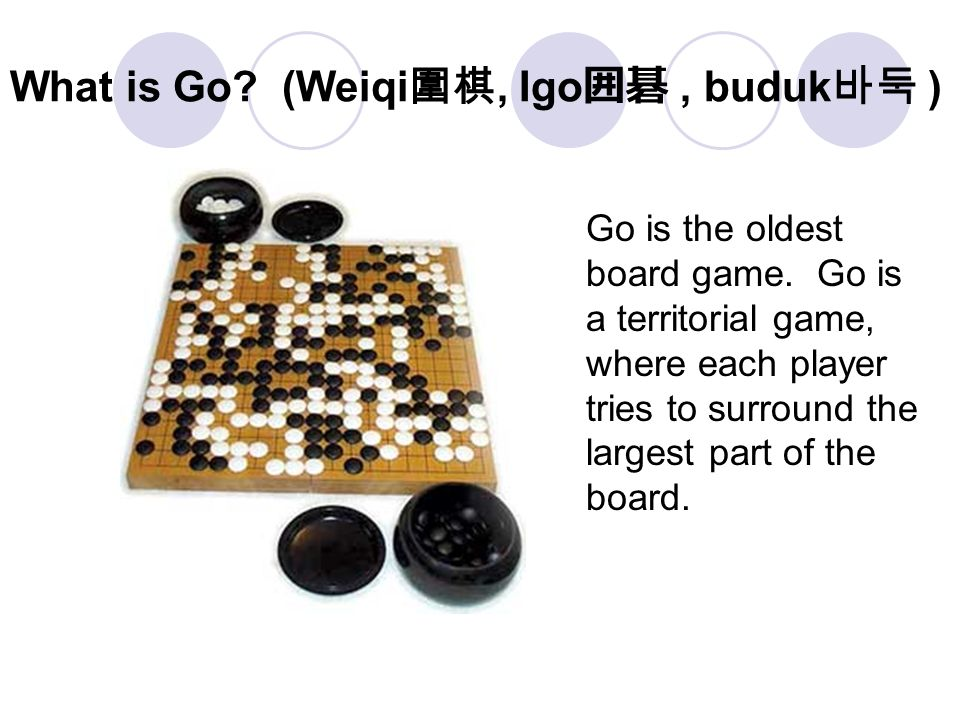 What is Go.(Weiqi 圍棋, Igo 囲碁, buduk 바둑 ) Go is the oldest board game.