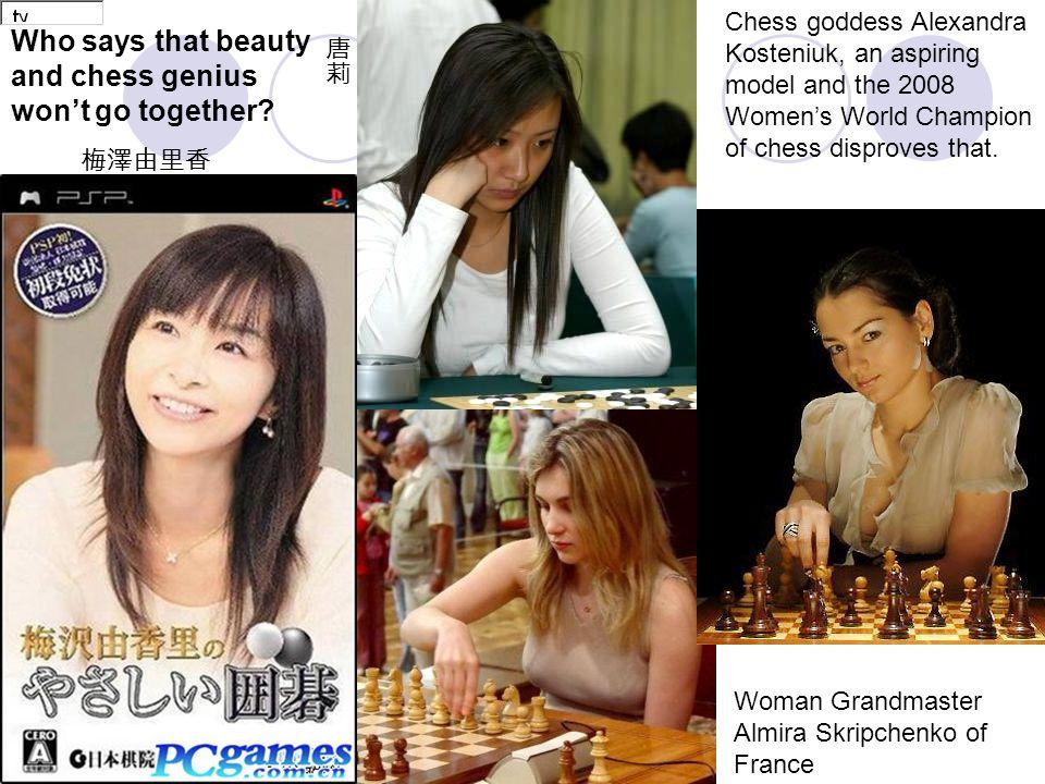 Woman Grandmaster Almira Skripchenko of France Chess goddess Alexandra Kosteniuk, an aspiring model and the 2008 Women's World Champion of chess disproves that.