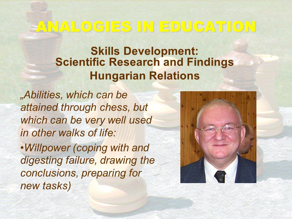 "ANALOGIES IN EDUCATION Skills Development: Scientific Research and Findings Hungarian Relations ""Chess has the power to make the mind keener, and thro"