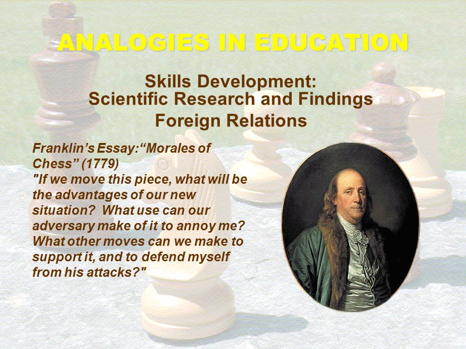 "ANALOGIES IN EDUCATION Skills Development: Scientific Research and Findings Foreign Relations Franklin's Essay:""Morales of Chess"" (1779) ""As the game"