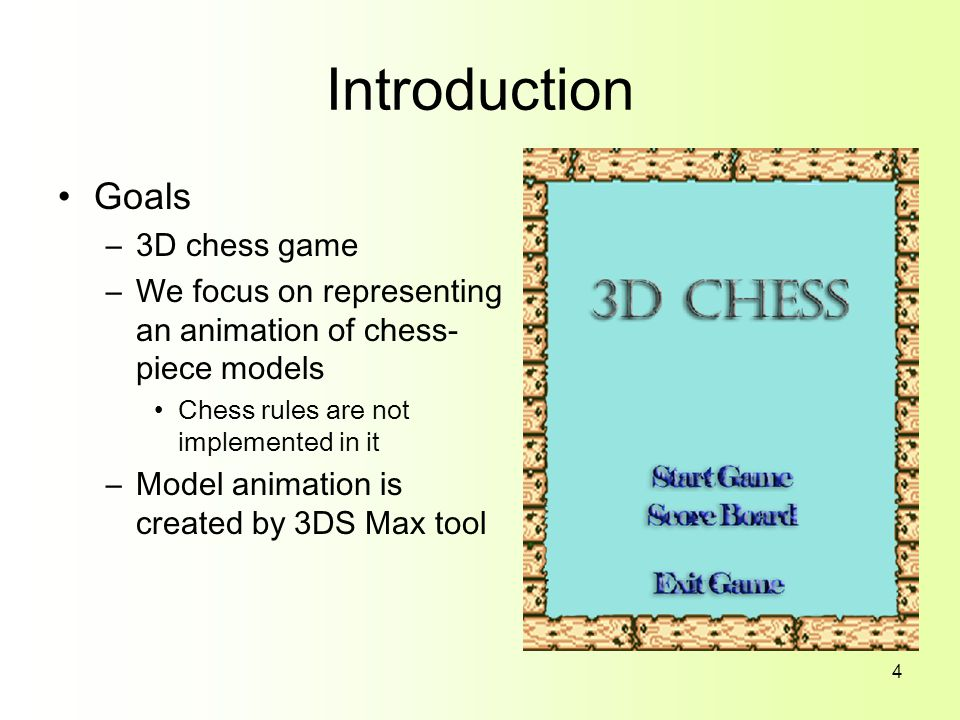 4 Introduction Goals –3D chess game –We focus on representing an animation of chess- piece models Chess rules are not implemented in it –Model animation is created by 3DS Max tool