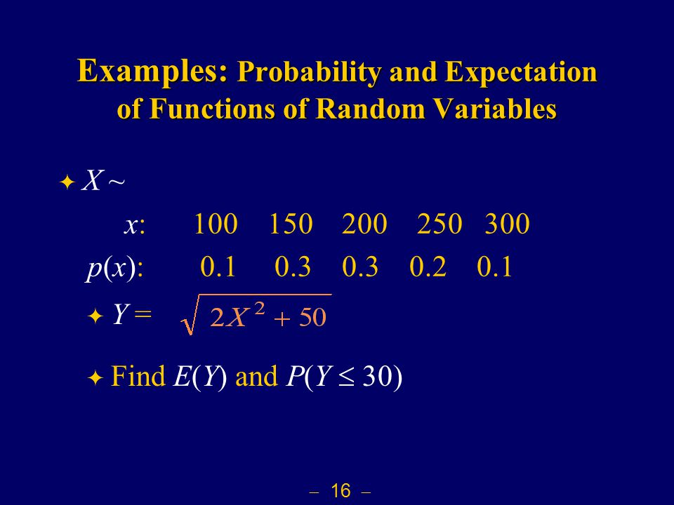  16  Examples: Probability and Expectation of Functions of Random Variables  X ~ x: 100 150 200 250 300 p(x): 0.1 0.3 0.3 0.2 0.1  Y =  Find E(Y) and P(Y  30)