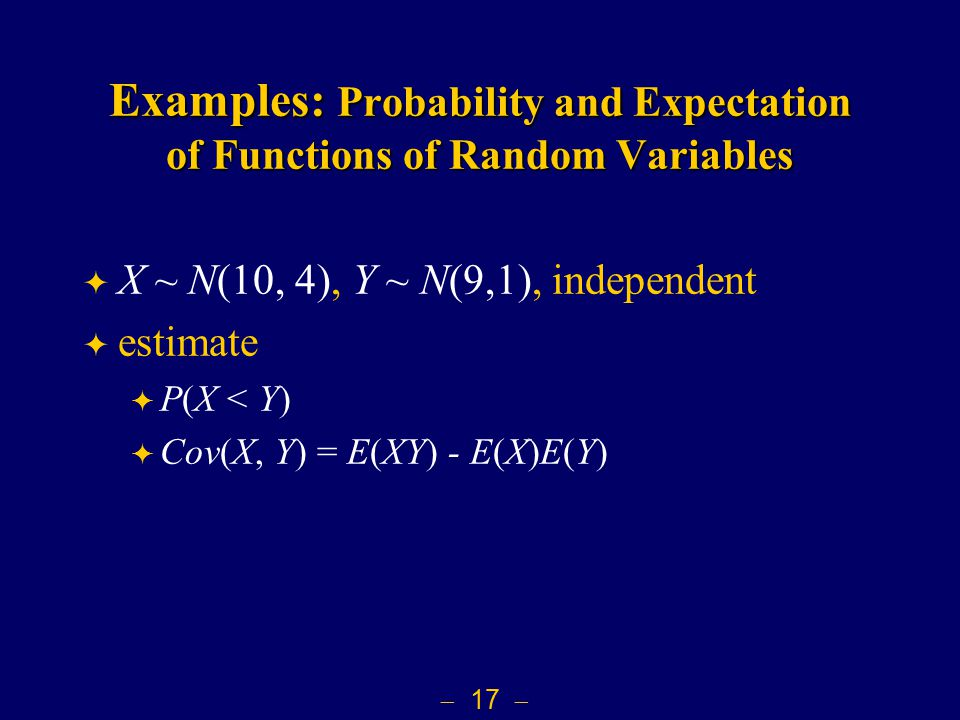  17  Examples: Probability and Expectation of Functions of Random Variables  X ~ N(10, 4), Y ~ N(9,1), independent  estimate  P(X < Y)  Cov(X, Y) = E(XY) - E(X)E(Y)