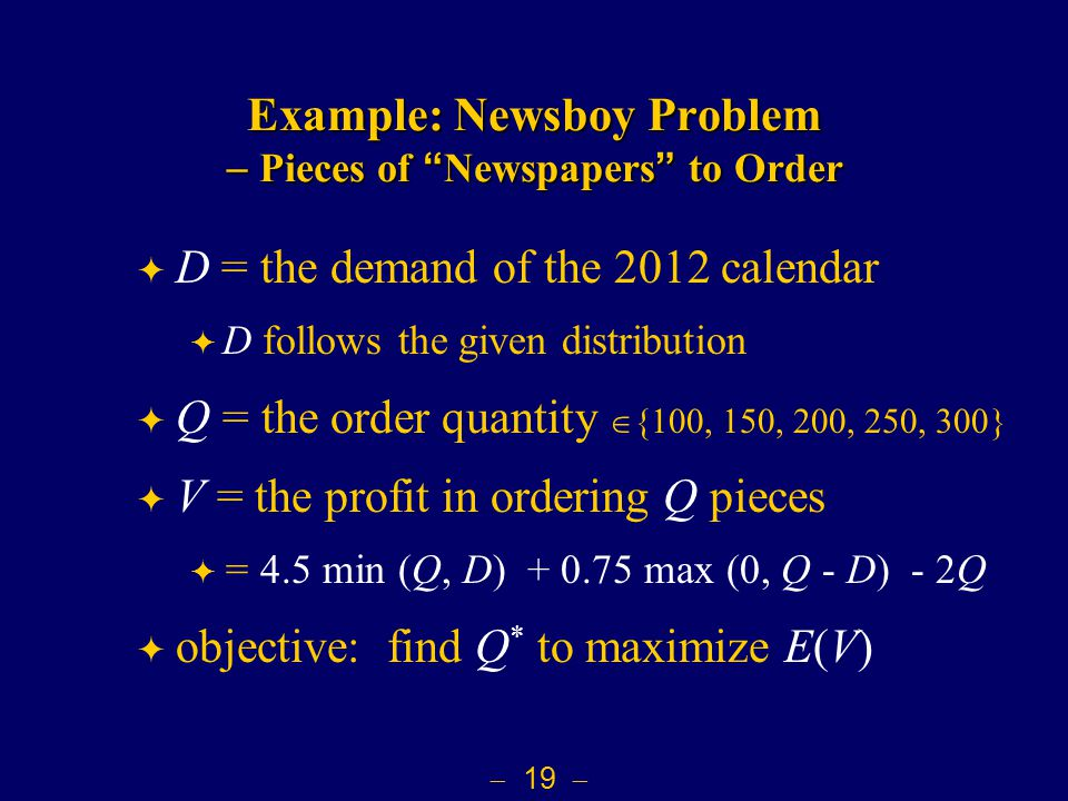  19  Example: Newsboy Problem  Pieces of Newspapers to Order  D = the demand of the 2012 calendar  D follows the given distribution  Q = the order quantity  {100, 150, 200, 250, 300}  V = the profit in ordering Q pieces  = 4.5 min (Q, D) + 0.75 max (0, Q - D) - 2Q  objective: find Q * to maximize E(V)