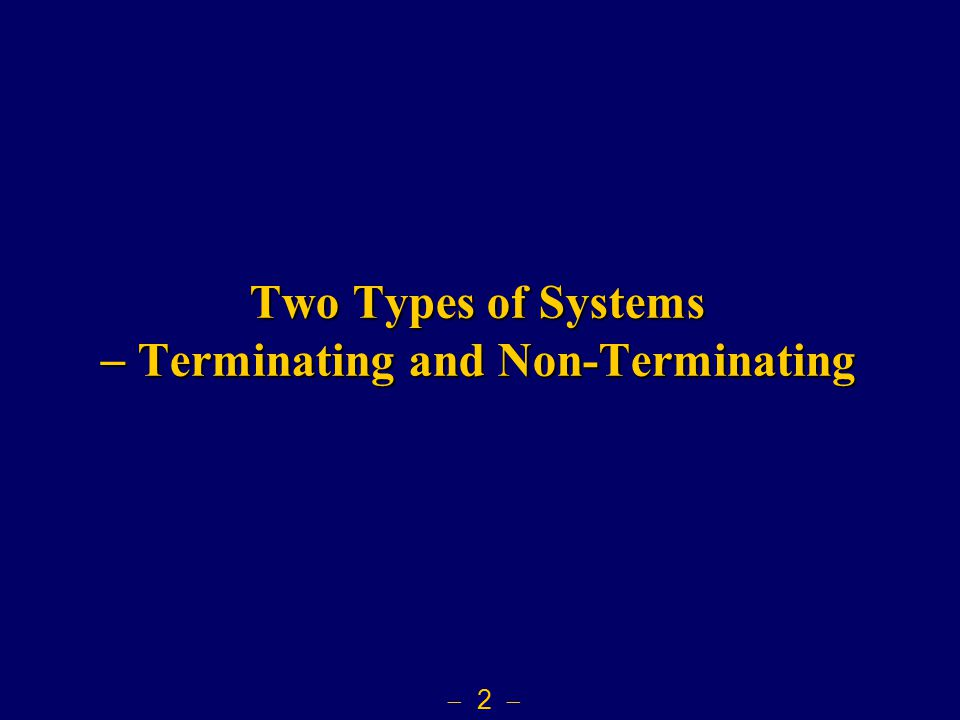  2  Two Types of Systems  Terminating and Non-Terminating