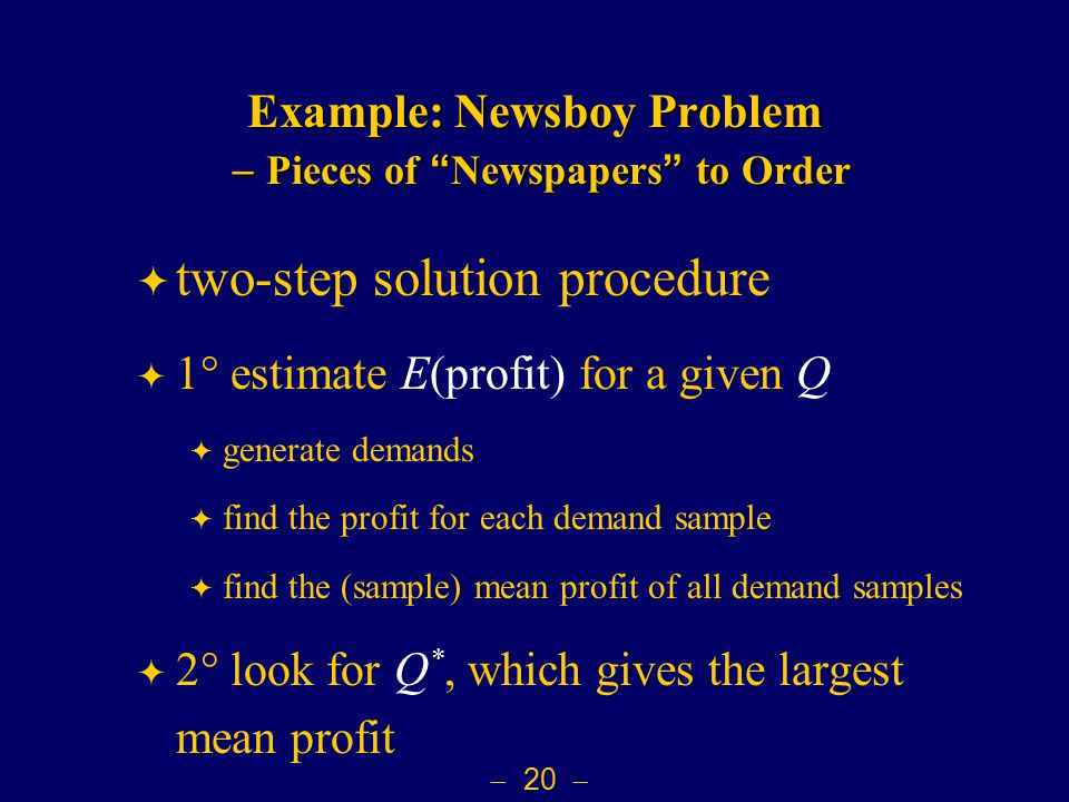  20  Example: Newsboy Problem  Pieces of Newspapers to Order  two-step solution procedure  1  estimate E(profit) for a given Q  generate demands  find the profit for each demand sample  find the (sample) mean profit of all demand samples  2  look for Q *, which gives the largest mean profit