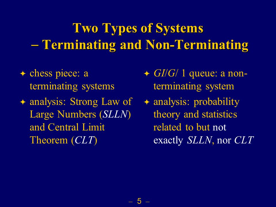  5  Two Types of Systems  Terminating and Non-Terminating  chess piece: a terminating systems  analysis: Strong Law of Large Numbers (SLLN) and Central Limit Theorem (CLT)  GI/G/ 1 queue: a non- terminating system  analysis: probability theory and statistics related to but not exactly SLLN, nor CLT