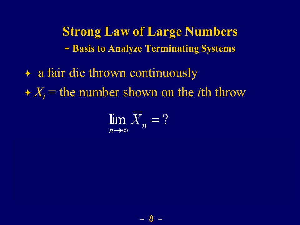  8  Strong Law of Large Numbers - Basis to Analyze Terminating Systems  a fair die thrown continuously  X i = the number shown on the ith throw be.