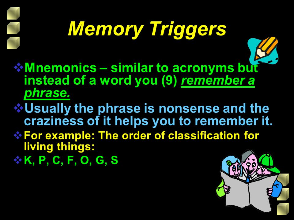 Memory Triggers  Mnemonics – similar to acronyms but instead of a word you (9) remember a phrase.