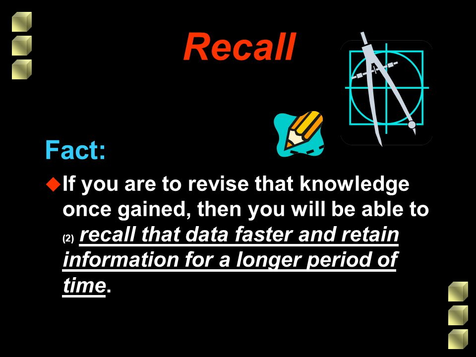 Recall Fact: u If you are to revise that knowledge once gained, then you will be able to (2) recall that data faster and retain information for a longer period of time.