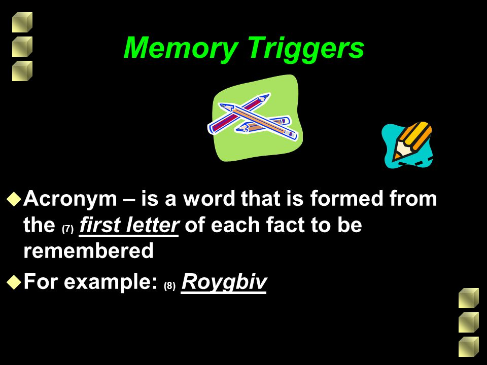 Memory Triggers u Acronym – is a word that is formed from the (7) first letter of each fact to be remembered u For example: (8) Roygbiv