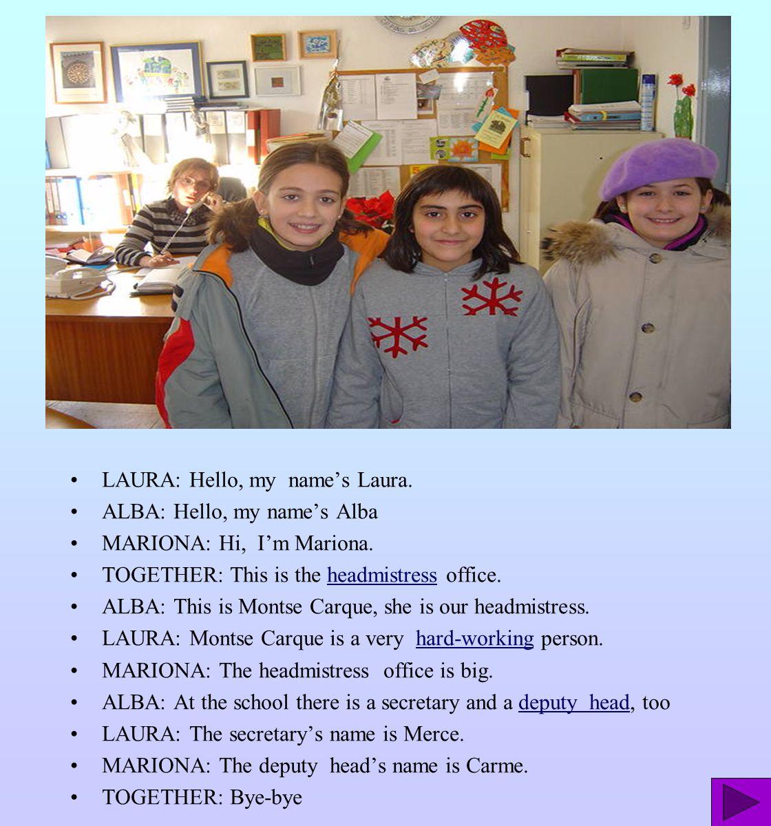 LAURA: Hello, my name's Laura. ALBA: Hello, my name's Alba MARIONA: Hi, I'm Mariona. TOGETHER: This is the headmistress office.headmistress ALBA: This