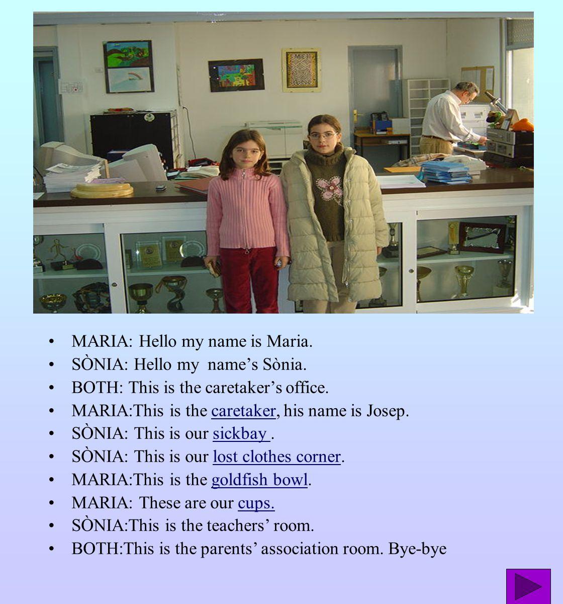 MARIA: Hello my name is Maria. SÒNIA: Hello my name's Sònia. BOTH: This is the caretaker's office. MARIA:This is the caretaker, his name is Josep.care