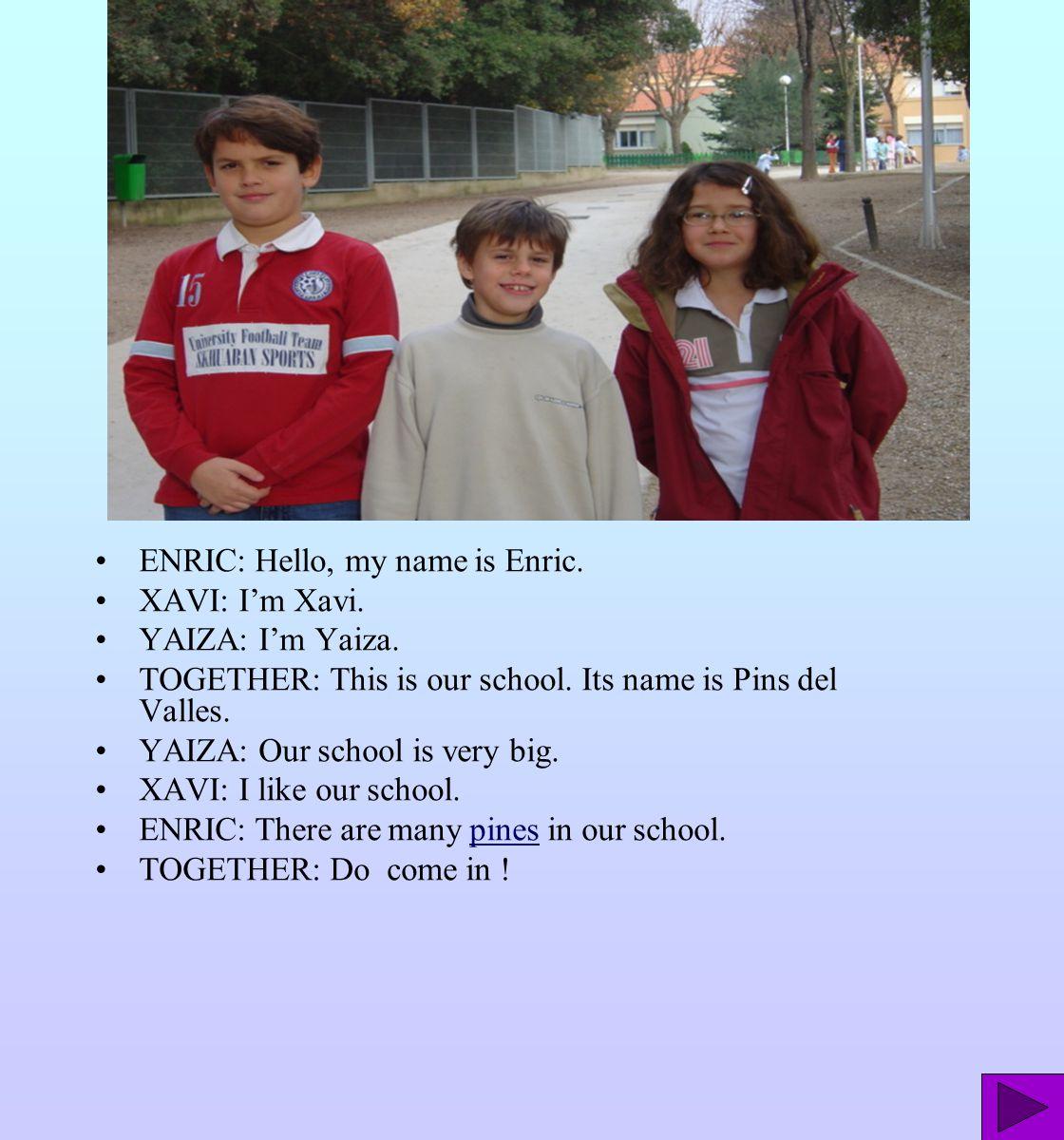 ENRIC: Hello, my name is Enric. XAVI: I'm Xavi. YAIZA: I'm Yaiza. TOGETHER: This is our school. Its name is Pins del Valles. YAIZA: Our school is very