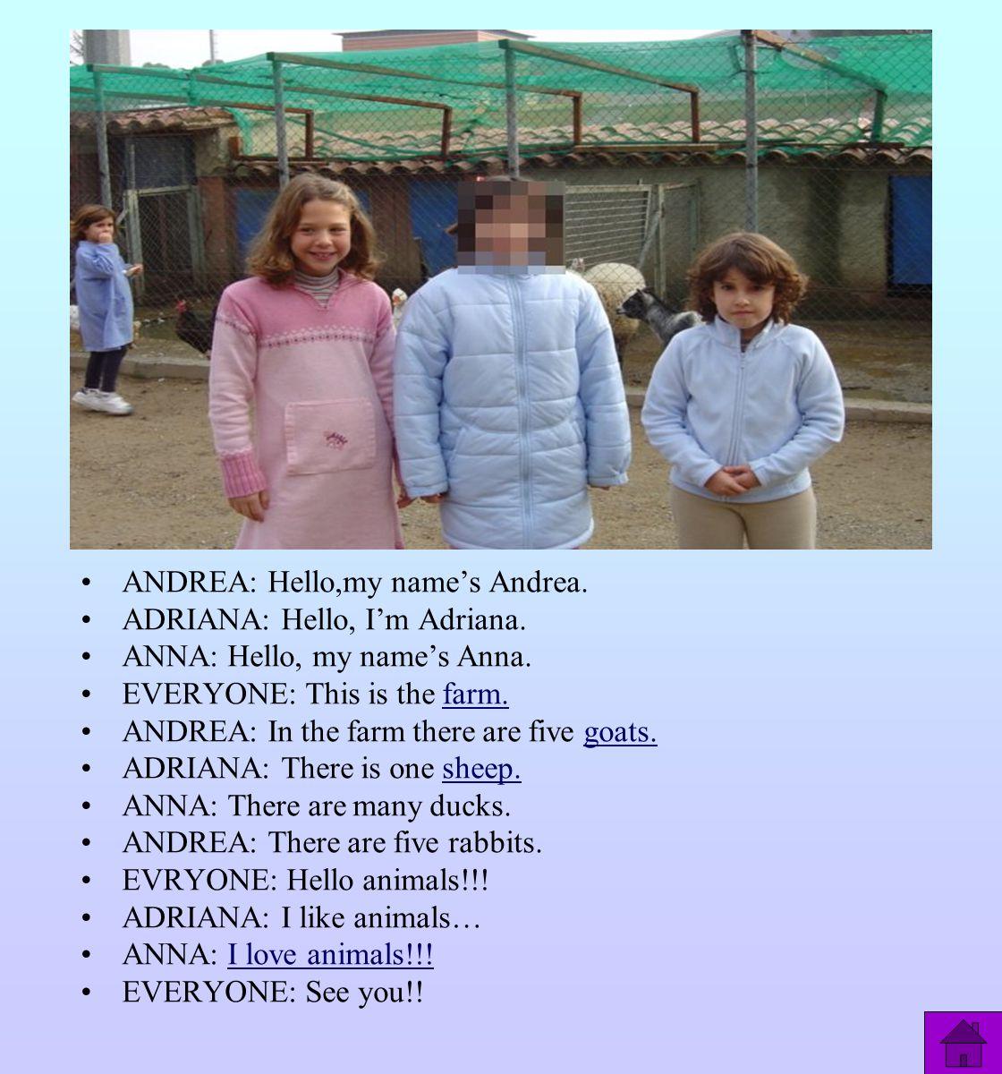 ANDREA: Hello,my name's Andrea. ADRIANA: Hello, I'm Adriana. ANNA: Hello, my name's Anna. EVERYONE: This is the farm.farm. ANDREA: In the farm there a