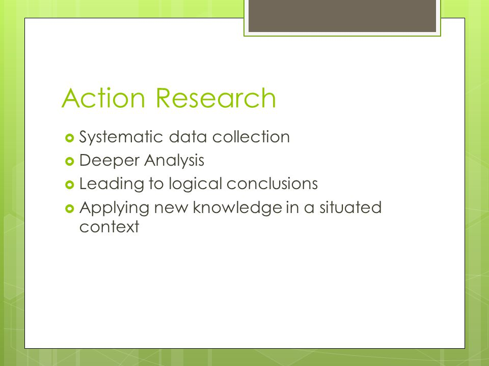 Action Research  Systematic data collection  Deeper Analysis  Leading to logical conclusions  Applying new knowledge in a situated context