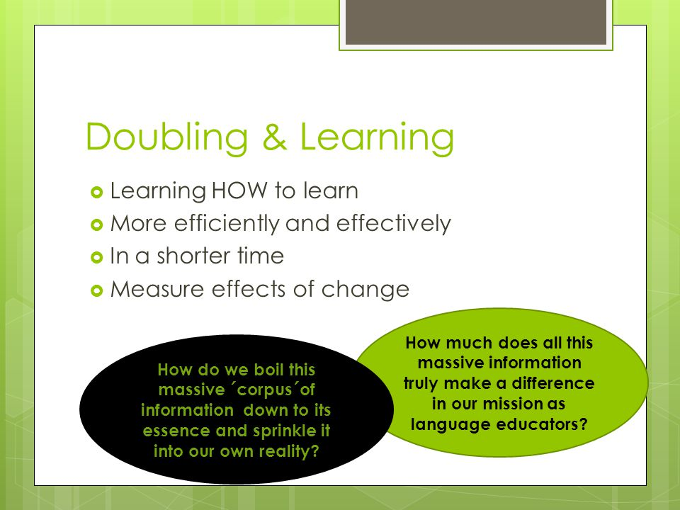 Doubling & Learning  Learning HOW to learn  More efficiently and effectively  In a shorter time  Measure effects of change How much does all this massive information truly make a difference in our mission as language educators.
