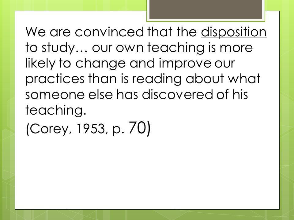 We are convinced that the disposition to study… our own teaching is more likely to change and improve our practices than is reading about what someone else has discovered of his teaching.