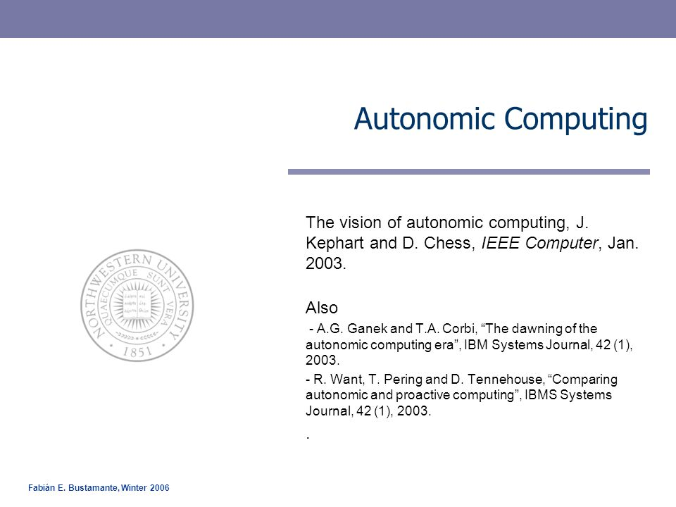 Fabián E. Bustamante, Winter 2006 Autonomic Computing The vision of autonomic computing, J. Kephart and D. Chess, IEEE Computer, Jan. 2003. Also - A.G
