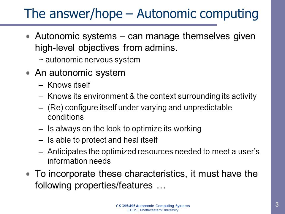 CS 395/495 Autonomic Computing Systems EECS, Northwestern University 3 The answer/hope – Autonomic computing Autonomic systems – can manage themselves given high-level objectives from admins.