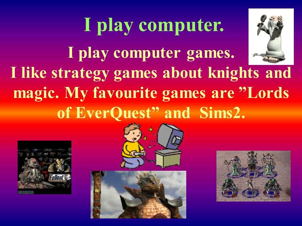 I play computer games. I like strategy games about knights and magic.