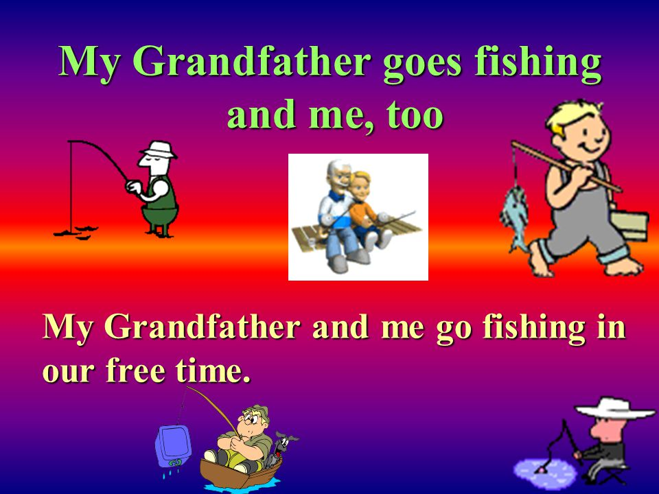 My Grandfather goes fishing and me, too My Grandfather and me go fishing in our free time.