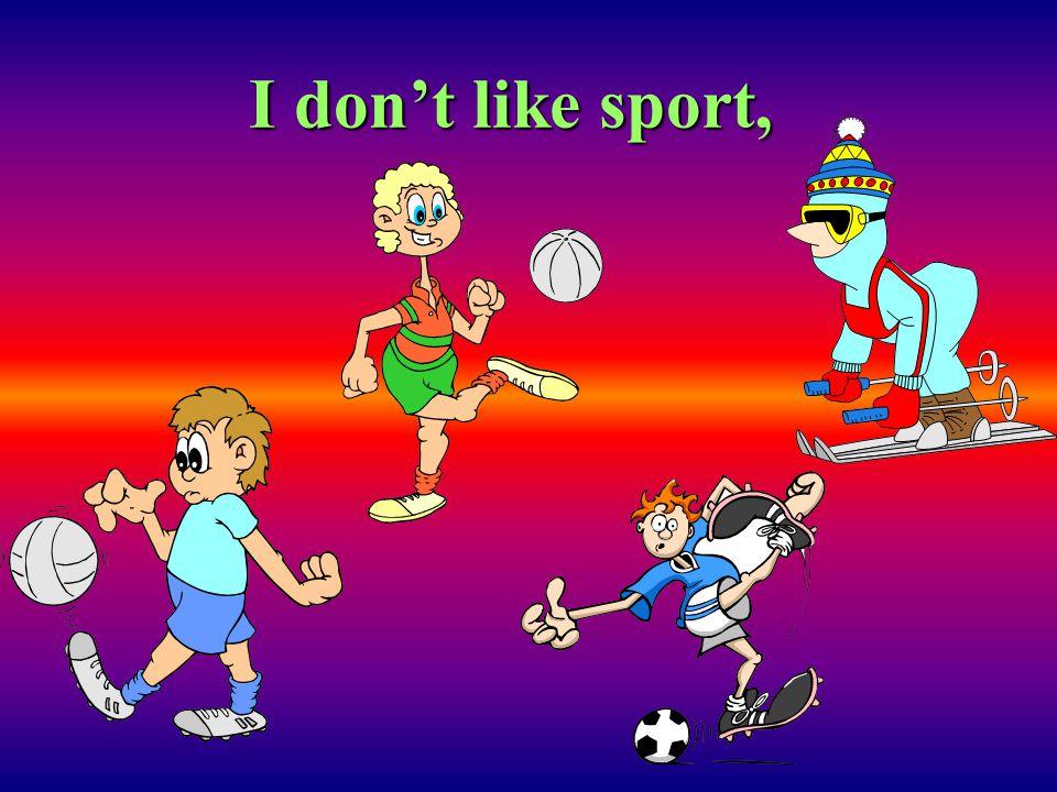 I don't like sport,