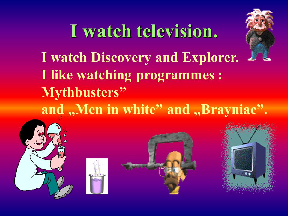 I watch television. I watch Discovery and Explorer.
