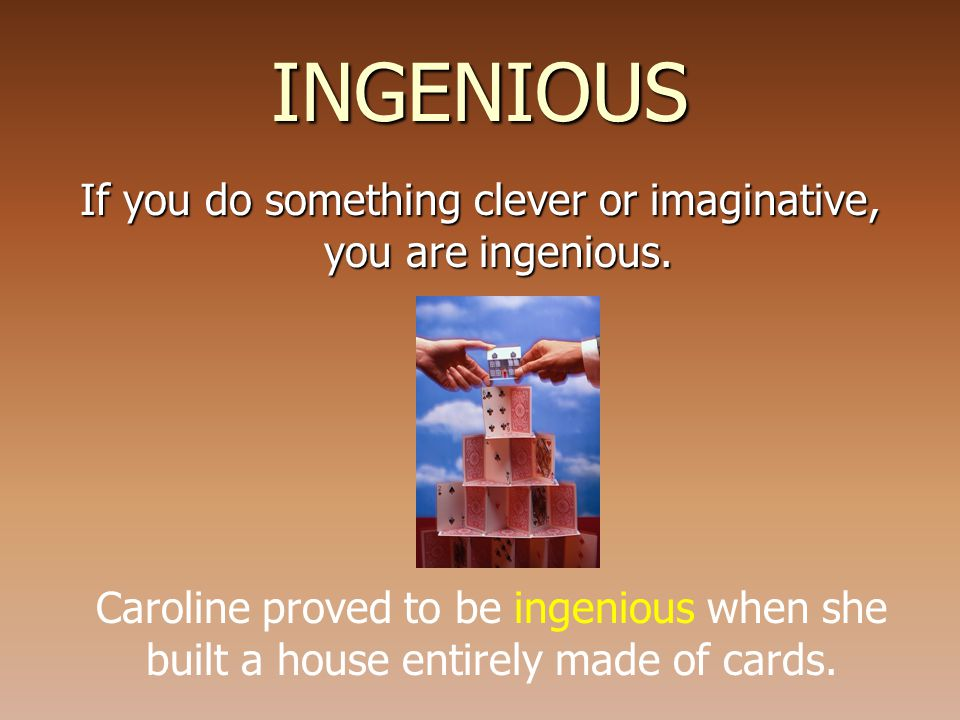INGENIOUS If you do something clever or imaginative, you are ingenious.
