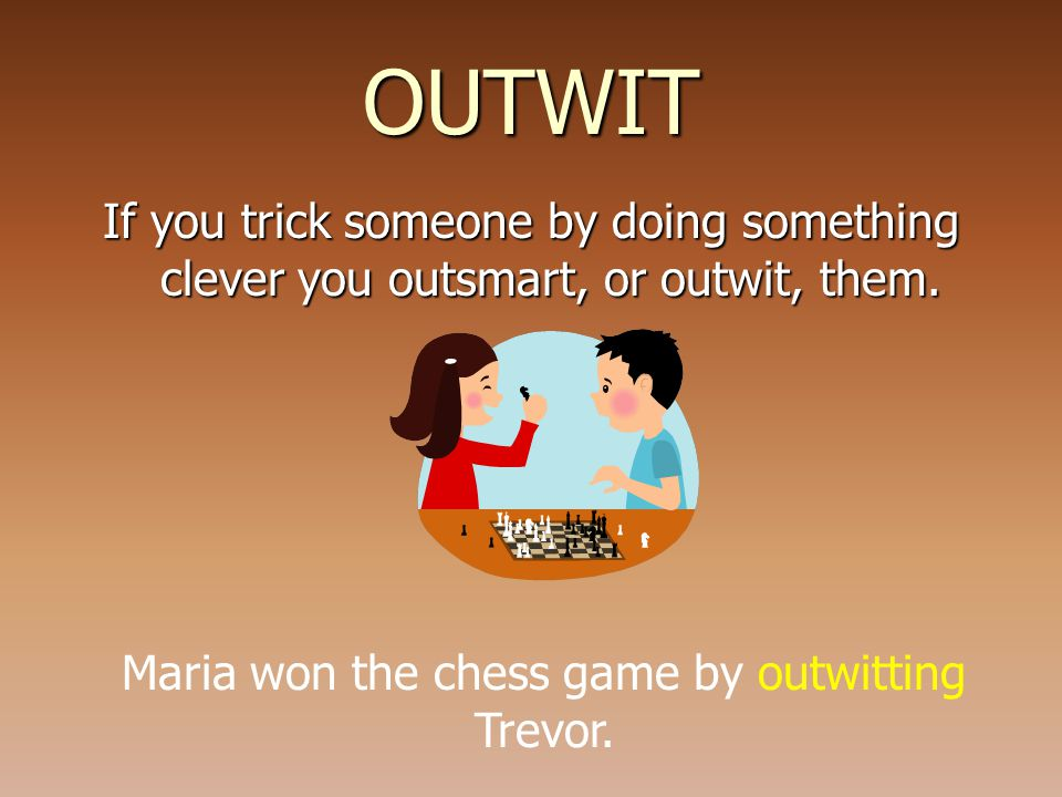 OUTWIT If you trick someone by doing something clever you outsmart, or outwit, them.